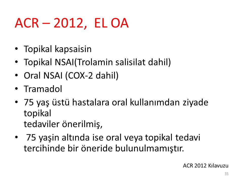 ACR – 2012, EL OA Topikal kapsaisin Topikal NSAI(Trolamin salisilat dahil) Oral NSAI (COX-2 dahil) Tramadol 75 yaş üstü hastalara oral kullanımdan ziyade topikal tedaviler önerilmiş, 75 yaşin altında ise oral veya topikal tedavi tercihinde bir öneride bulunulmamıştır.