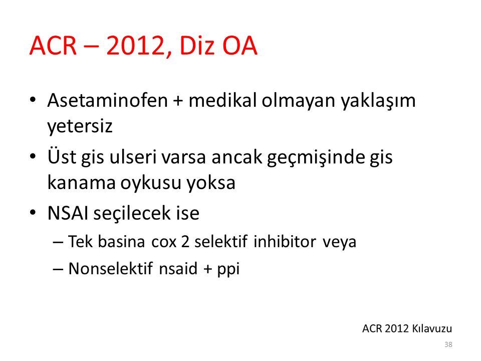 ACR – 2012, Diz OA Asetaminofen + medikal olmayan yaklaşım yetersiz Üst gis ulseri varsa ancak geçmişinde gis kanama oykusu yoksa NSAI seçilecek ise –