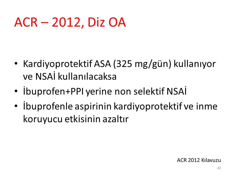 ACR – 2012, Diz OA Kardiyoprotektif ASA (325 mg/gün) kullanıyor ve NSAİ kullanılacaksa İbuprofen+PPI yerine non selektif NSAİ İbuprofenle aspirinin ka