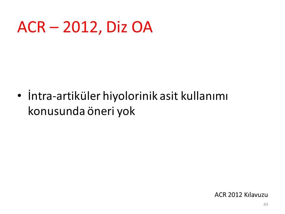 ACR – 2012, Diz OA İntra-artiküler hiyolorinik asit kullanımı konusunda öneri yok 44