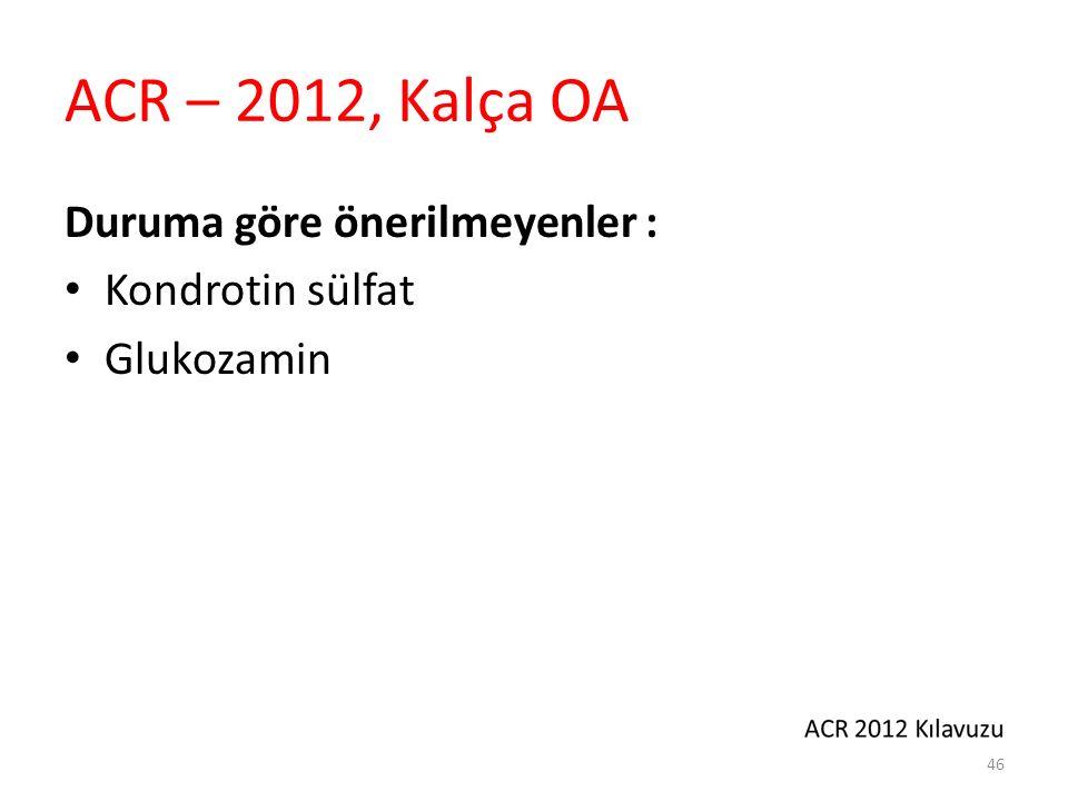 ACR – 2012, Kalça OA Duruma göre önerilmeyenler : Kondrotin sülfat Glukozamin 46