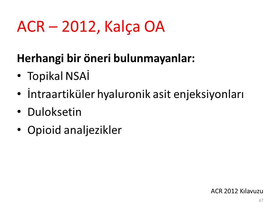 ACR – 2012, Kalça OA Herhangi bir öneri bulunmayanlar: Topikal NSAİ İntraartiküler hyaluronik asit enjeksiyonları Duloksetin Opioid analjezikler 47