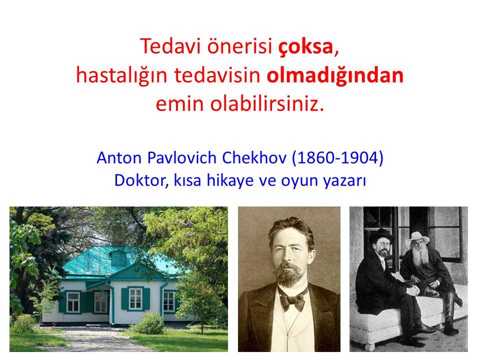 Tedavi önerisi çoksa, hastalığın tedavisin olmadığından emin olabilirsiniz. Anton Pavlovich Chekhov (1860-1904) Doktor, kısa hikaye ve oyun yazarı