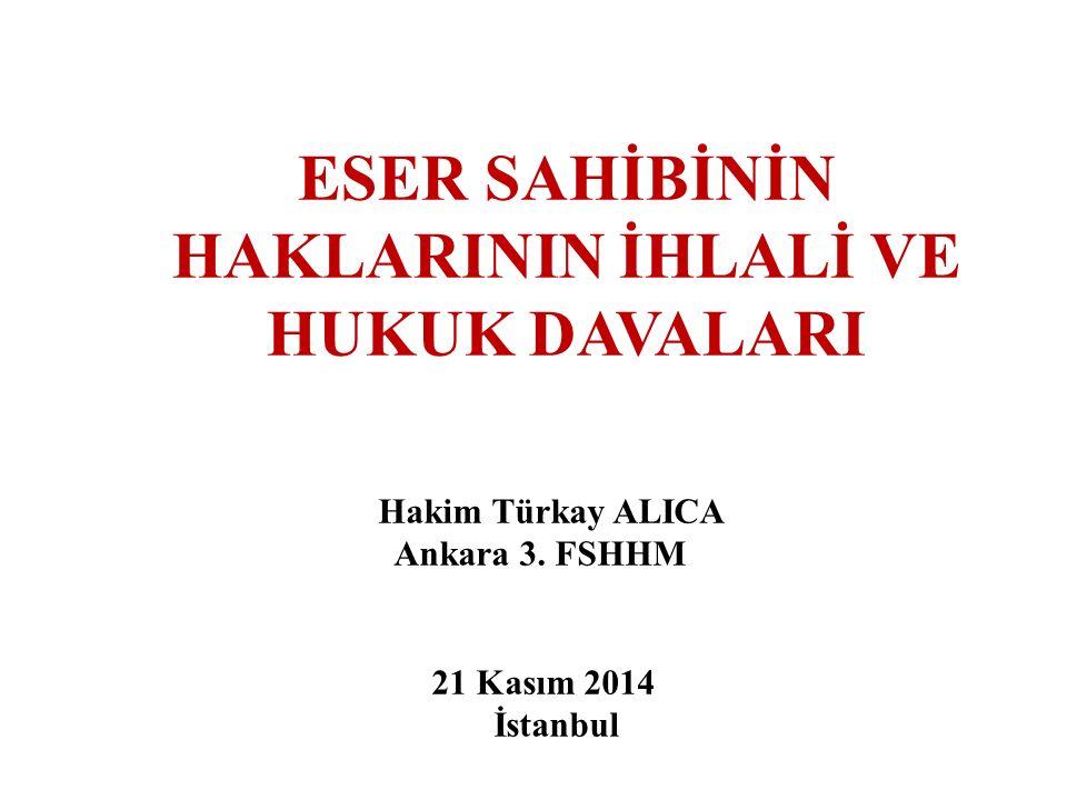 ESER SAHİBİNİN HAKLARININ İHLALİ VE HUKUK DAVALARI Hakim Türkay ALICA Ankara 3.