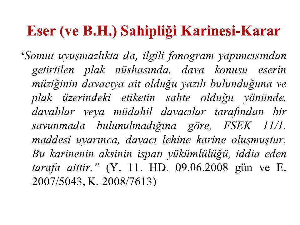 Eser (ve B.H.) Sahipliği Karinesi-Karar 'Somut uyuşmazlıkta da, ilgili fonogram yapımcısından getirtilen plak nüshasında, dava konusu eserin müziğinin davacıya ait olduğu yazılı bulunduğuna ve plak üzerindeki etiketin sahte olduğu yönünde, davalılar veya müdahil davacılar tarafından bir savunmada bulunulmadığına göre, FSEK 11/1.