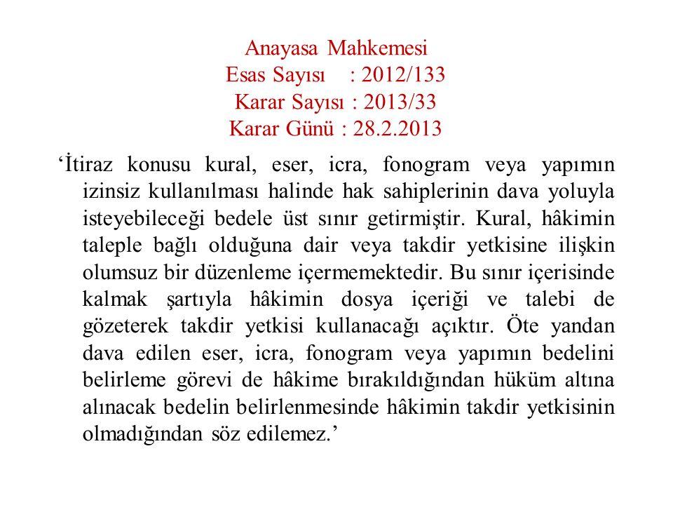 Anayasa Mahkemesi Esas Sayısı : 2012/133 Karar Sayısı : 2013/33 Karar Günü : 28.2.2013 'İtiraz konusu kural, eser, icra, fonogram veya yapımın izinsiz kullanılması halinde hak sahiplerinin dava yoluyla isteyebileceği bedele üst sınır getirmiştir.