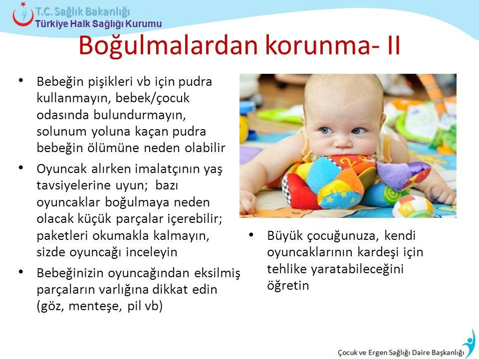 Boğulmalardan korunma- II Bebeğin pişikleri vb için pudra kullanmayın, bebek/çocuk odasında bulundurmayın, solunum yoluna kaçan pudra bebeğin ölümüne neden olabilir Oyuncak alırken imalatçının yaş tavsiyelerine uyun; bazı oyuncaklar boğulmaya neden olacak küçük parçalar içerebilir; paketleri okumakla kalmayın, sizde oyuncağı inceleyin Bebeğinizin oyuncağından eksilmiş parçaların varlığına dikkat edin (göz, menteşe, pil vb) Büyük çocuğunuza, kendi oyuncaklarının kardeşi için tehlike yaratabileceğini öğretin