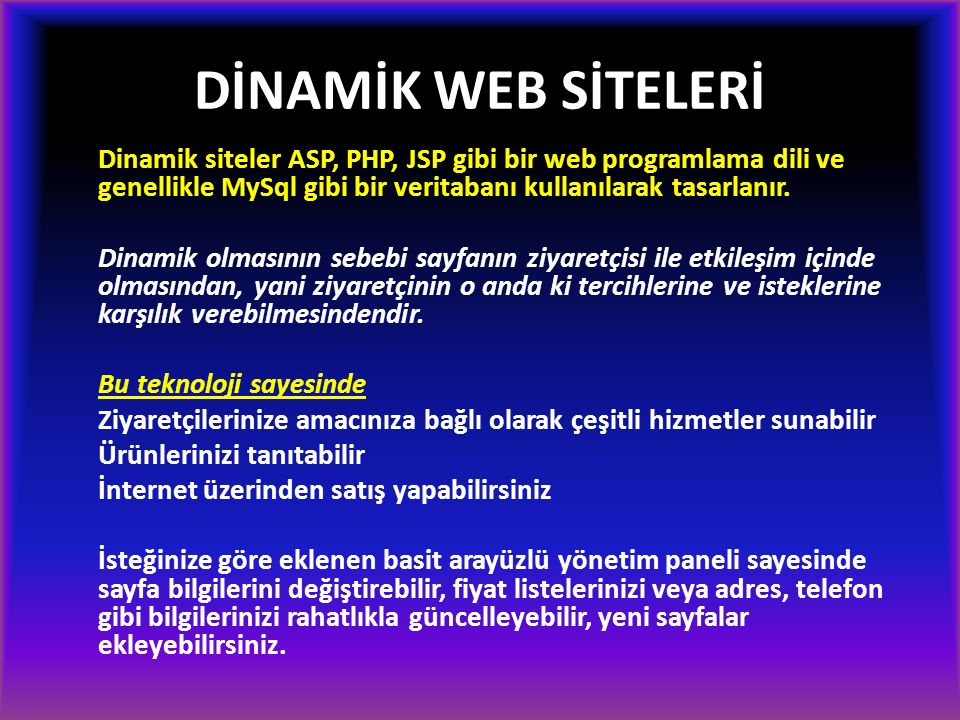 DİNAMİK WEB SİTELERİ Dinamik siteler ASP, PHP, JSP gibi bir web programlama dili ve genellikle MySql gibi bir veritabanı kullanılarak tasarlanır. Dina