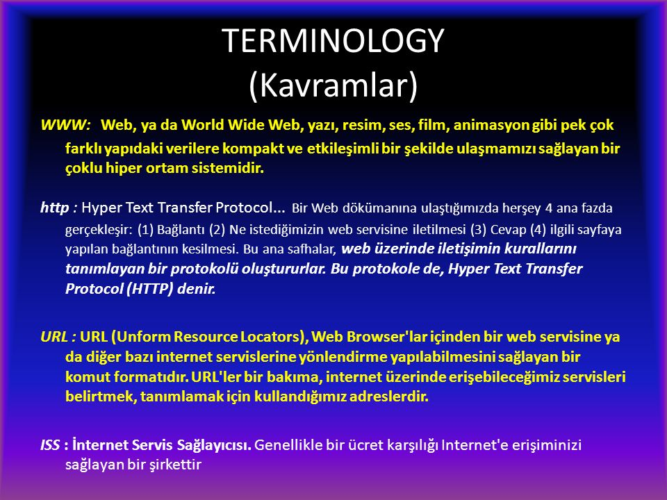 TERMINOLOGY (Kavramlar) WWW: Web, ya da World Wide Web, yazı, resim, ses, film, animasyon gibi pek çok farklı yapıdaki verilere kompakt ve etkileşimli