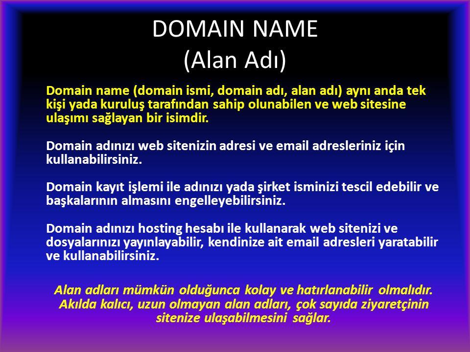 DOMAIN NAME (Alan Adı) Domain name (domain ismi, domain adı, alan adı) aynı anda tek kişi yada kuruluş tarafından sahip olunabilen ve web sitesine ulaşımı sağlayan bir isimdir.
