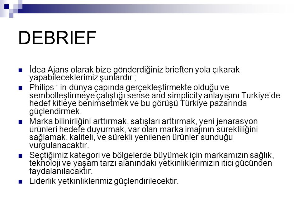 DEBRIEF İdea Ajans olarak bize gönderdiğiniz brieften yola çıkarak yapabileceklerimiz şunlardır ; Philips ' in dünya çapında gerçekleştirmekte olduğu ve sembolleştirmeye çalıştığı sense and simplicity anlayışını Türkiye'de hedef kitleye benimsetmek ve bu görüşü Türkiye pazarında güçlendirmek.