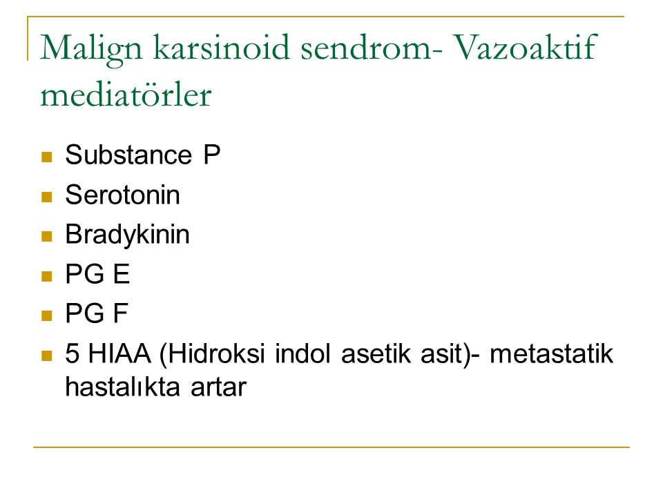 Malign karsinoid sendrom- Vazoaktif mediatörler Substance P Serotonin Bradykinin PG E PG F 5 HIAA (Hidroksi indol asetik asit)- metastatik hastalıkta