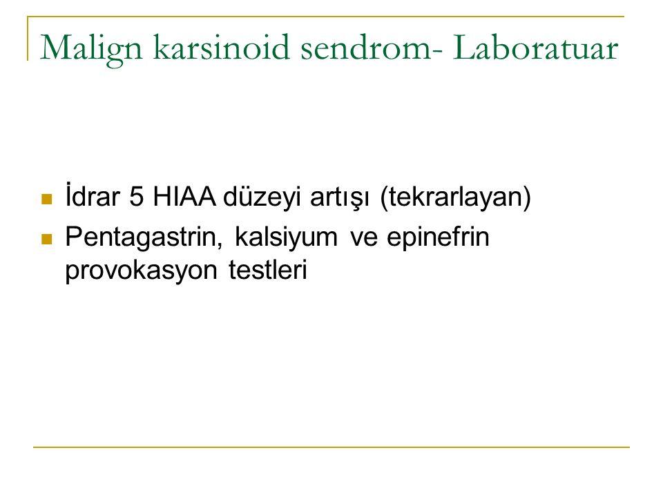 Malign karsinoid sendrom- Laboratuar İdrar 5 HIAA düzeyi artışı (tekrarlayan) Pentagastrin, kalsiyum ve epinefrin provokasyon testleri