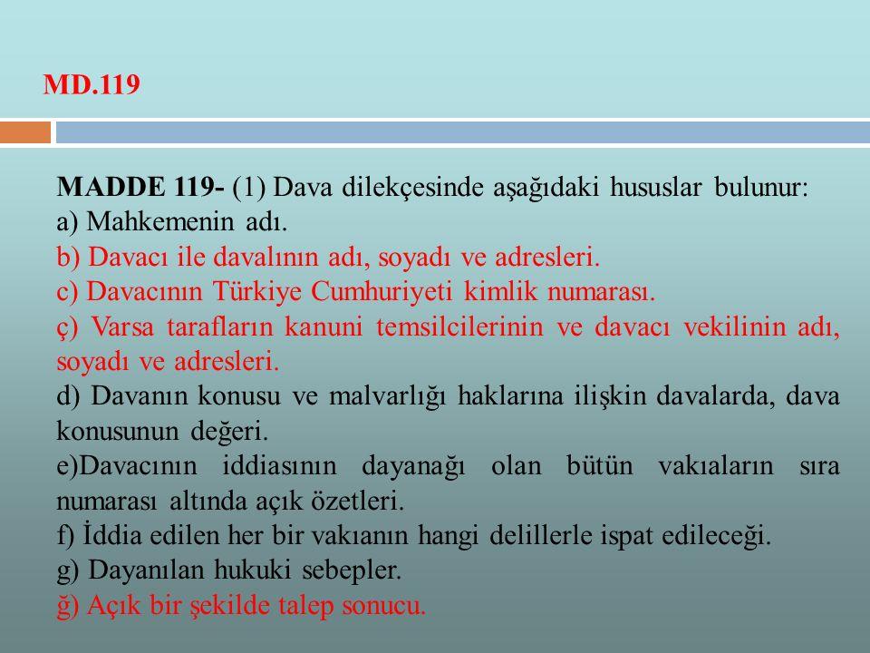 MADDE 119- (1) Dava dilekçesinde aşağıdaki hususlar bulunur: a) Mahkemenin adı. b) Davacı ile davalının adı, soyadı ve adresleri. c) Davacının Türkiye