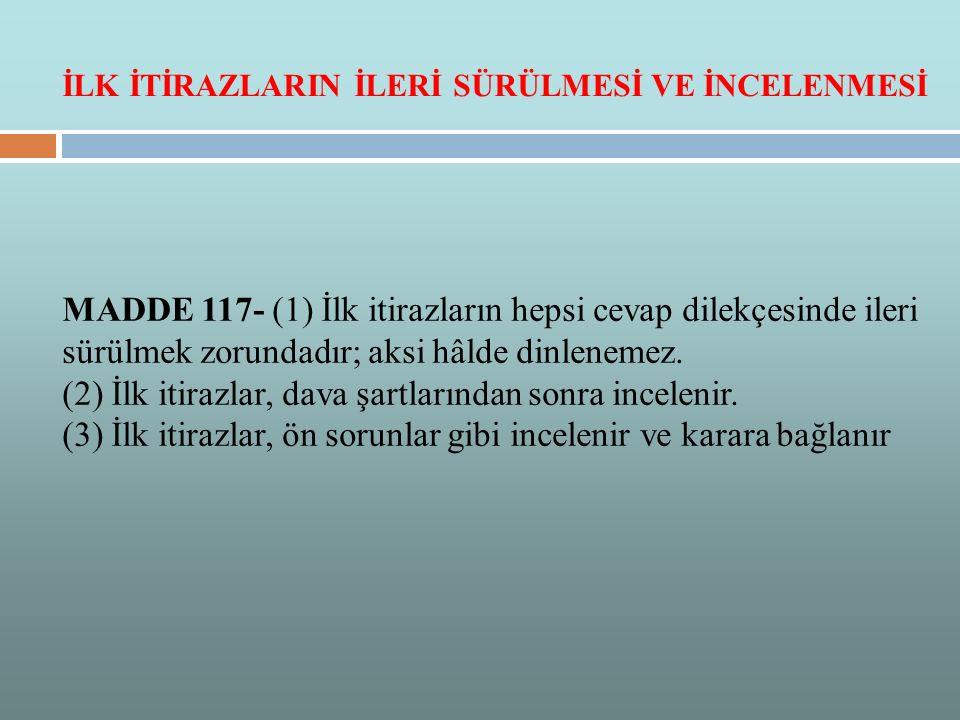 MADDE 117- (1) İlk itirazların hepsi cevap dilekçesinde ileri sürülmek zorundadır; aksi hâlde dinlenemez. (2) İlk itirazlar, dava şartlarından sonra i
