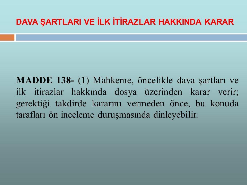 MADDE 138- (1) Mahkeme, öncelikle dava şartları ve ilk itirazlar hakkında dosya üzerinden karar verir; gerektiği takdirde kararını vermeden önce, bu k