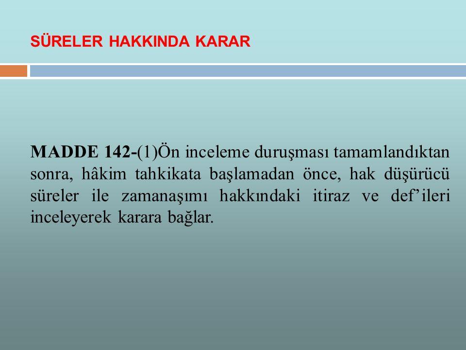 MADDE 142-(1)Ön inceleme duruşması tamamlandıktan sonra, hâkim tahkikata başlamadan önce, hak düşürücü süreler ile zamanaşımı hakkındaki itiraz ve def