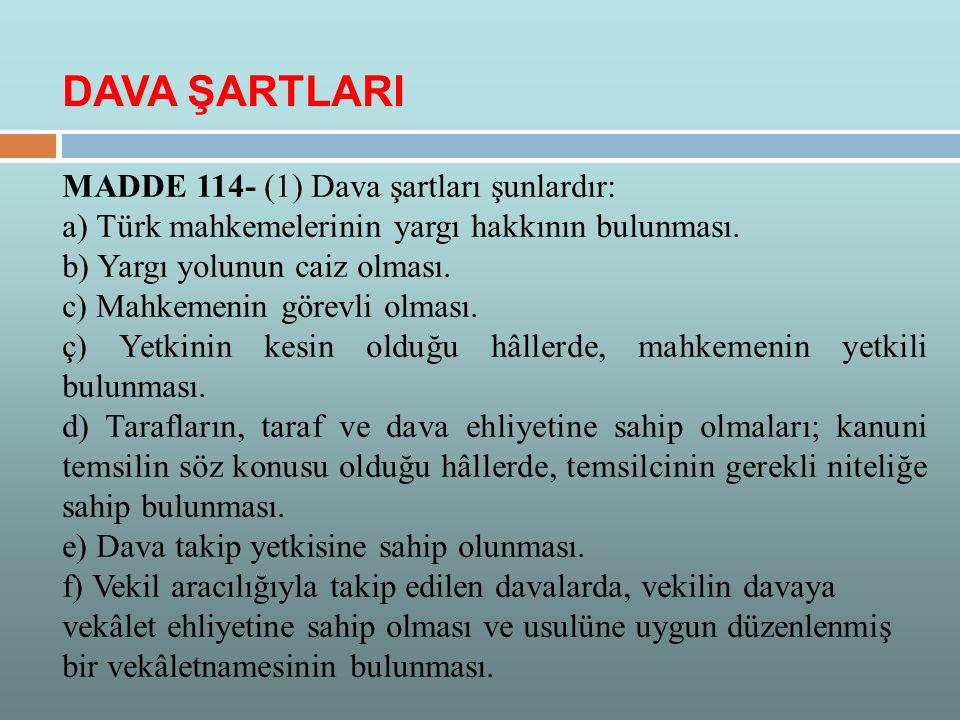 MADDE 114- (1) Dava şartları şunlardır: a) Türk mahkemelerinin yargı hakkının bulunması. b) Yargı yolunun caiz olması. c) Mahkemenin görevli olması. ç