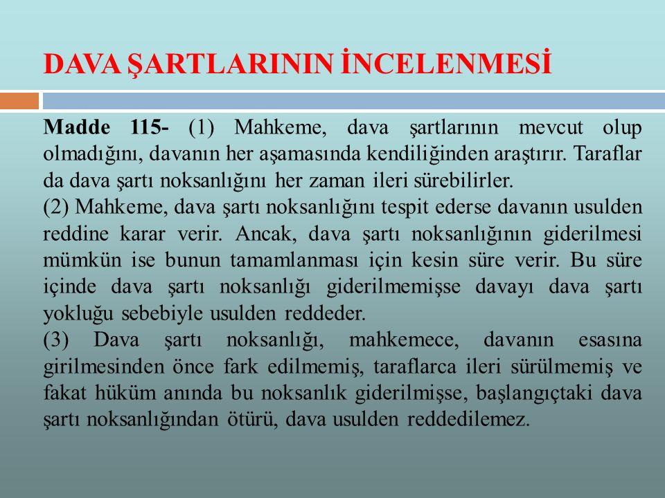Madde 115- (1) Mahkeme, dava şartlarının mevcut olup olmadığını, davanın her aşamasında kendiliğinden araştırır. Taraflar da dava şartı noksanlığını h