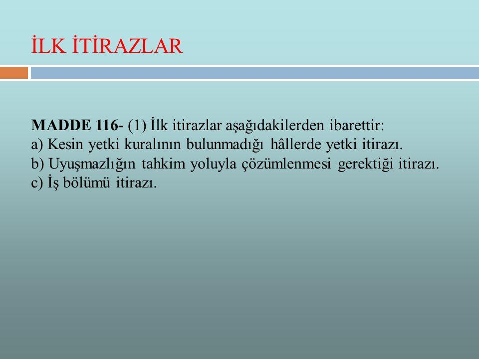 MADDE 116- (1) İlk itirazlar aşağıdakilerden ibarettir: a) Kesin yetki kuralının bulunmadığı hâllerde yetki itirazı. b) Uyuşmazlığın tahkim yoluyla çö