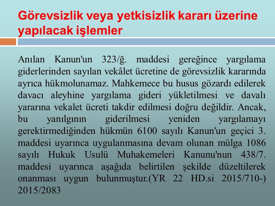 Anılan Kanun'un 323/ğ. maddesi gereğince yargılama giderlerinden sayılan vekâlet ücretine de görevsizlik kararında ayrıca hükmolunamaz. Mahkemece bu h