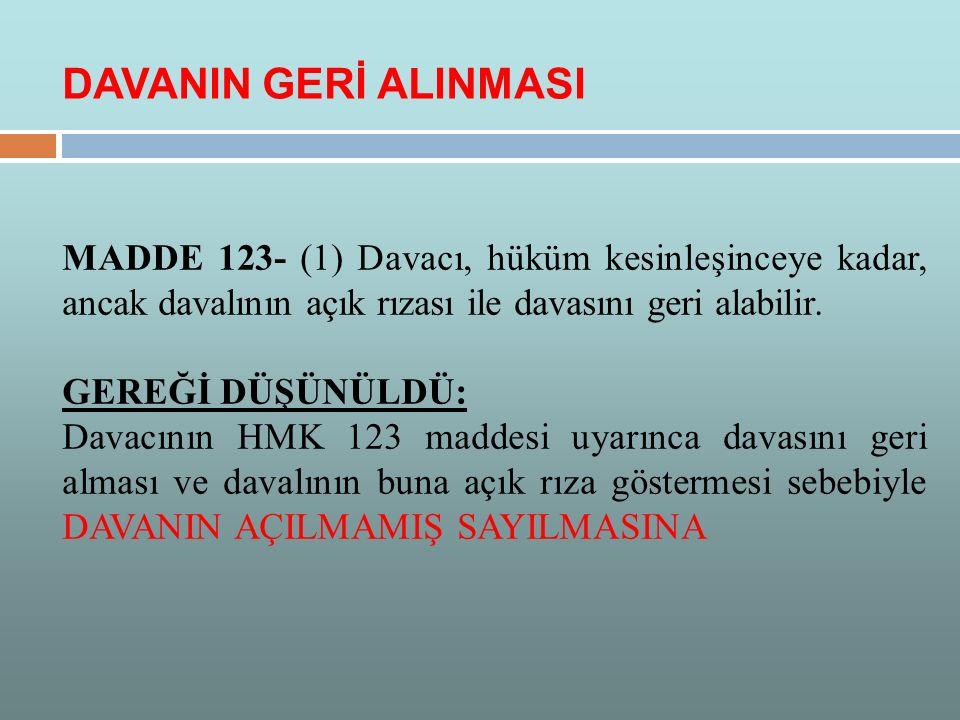 MADDE 123- (1) Davacı, hüküm kesinleşinceye kadar, ancak davalının açık rızası ile davasını geri alabilir. GEREĞİ DÜŞÜNÜLDÜ: Davacının HMK 123 maddesi