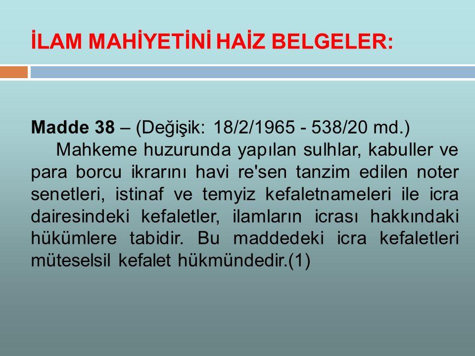 Madde 38 – (Değişik: 18/2/1965 - 538/20 md.) Mahkeme huzurunda yapılan sulhlar, kabuller ve para borcu ikrarını havi re'sen tanzim edilen noter senetl