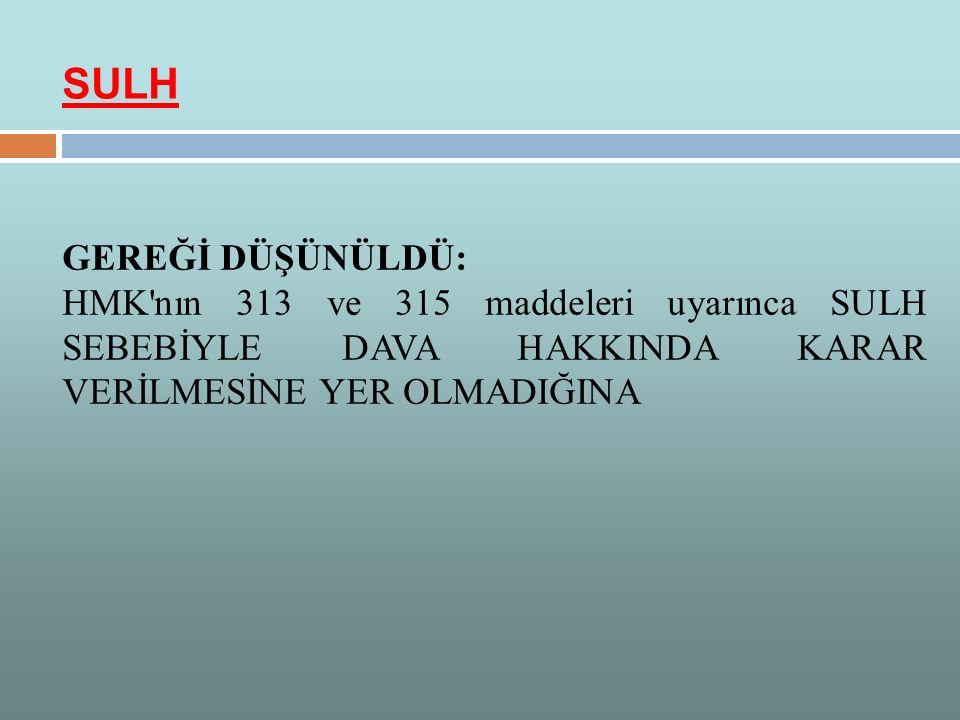 GEREĞİ DÜŞÜNÜLDÜ: HMK'nın 313 ve 315 maddeleri uyarınca SULH SEBEBİYLE DAVA HAKKINDA KARAR VERİLMESİNE YER OLMADIĞINA SULH