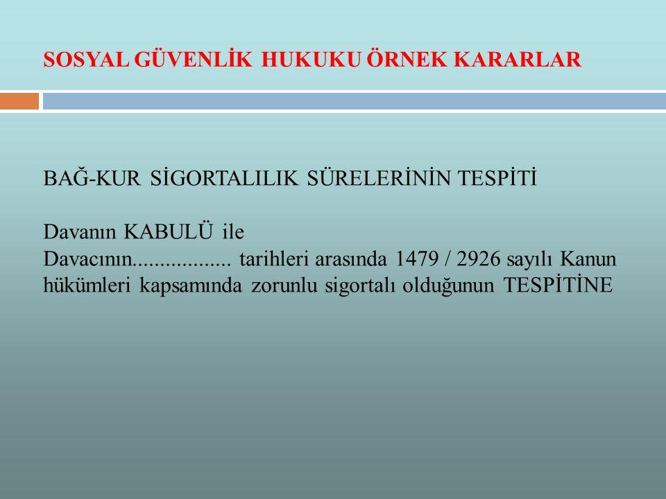 BAĞ-KUR SİGORTALILIK SÜRELERİNİN TESPİTİ Davanın KABULÜ ile Davacının.................. tarihleri arasında 1479 / 2926 sayılı Kanun hükümleri kapsamın