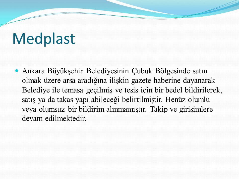 Medplast Ankara Büyükşehir Belediyesinin Çubuk Bölgesinde satın olmak üzere arsa aradığına ilişkin gazete haberine dayanarak Belediye ile temasa geçilmiş ve tesis için bir bedel bildirilerek, satış ya da takas yapılabileceği belirtilmiştir.