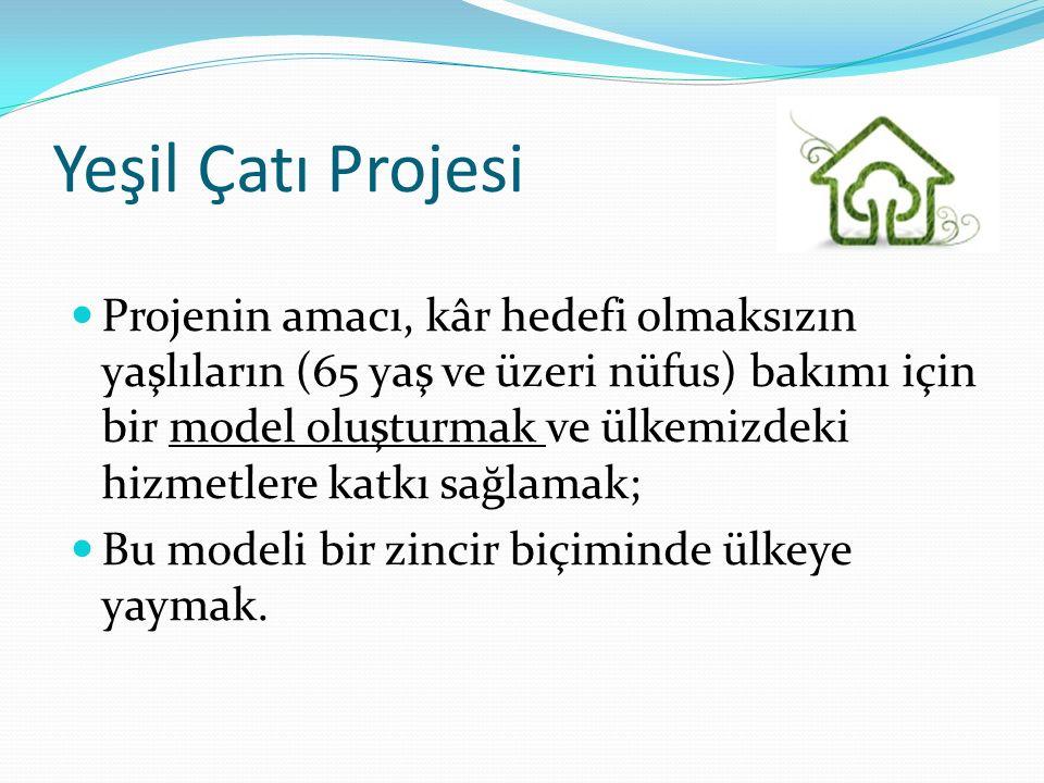 Yeşil Çatı Projesi Projenin amacı, kâr hedefi olmaksızın yaşlıların (65 yaş ve üzeri nüfus) bakımı için bir model oluşturmak ve ülkemizdeki hizmetlere katkı sağlamak; Bu modeli bir zincir biçiminde ülkeye yaymak.