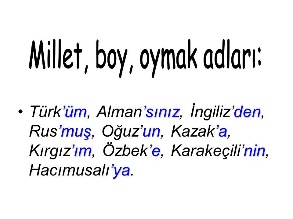 'üm'sınızden 'muşun'a 'ım'enin 'yaTürk'üm, Alman'sınız, İngiliz'den, Rus'muş, Oğuz'un, Kazak'a, Kırgız'ım, Özbek'e, Karakeçili'nin, Hacımusalı'ya.
