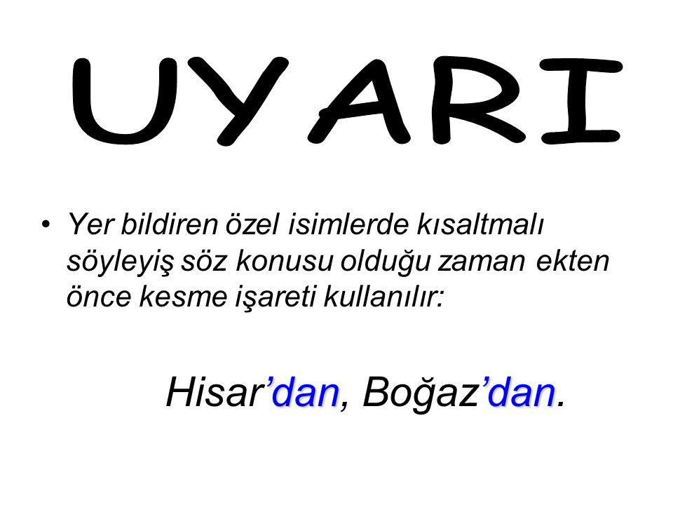 Yer bildiren özel isimlerde kısaltmalı söyleyiş söz konusu olduğu zaman ekten önce kesme işareti kullanılır: 'dan'dan Hisar'dan, Boğaz'dan.