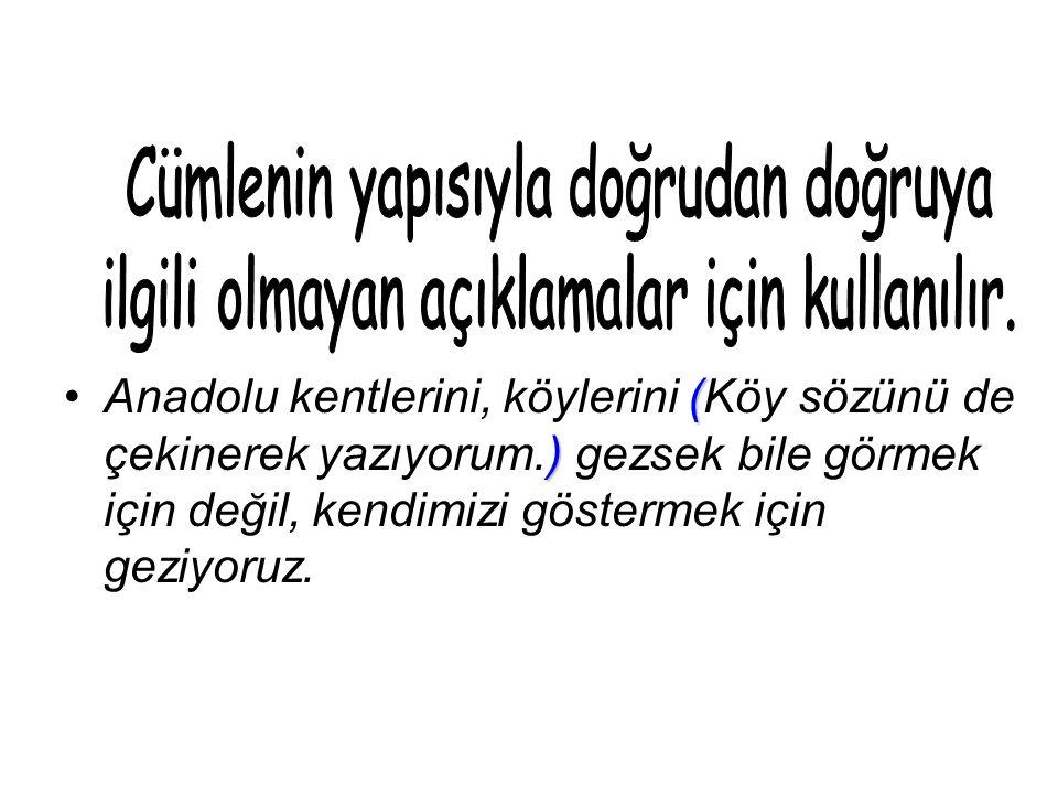 ( )Anadolu kentlerini, köylerini (Köy sözünü de çekinerek yazıyorum.) gezsek bile görmek için değil, kendimizi göstermek için geziyoruz.