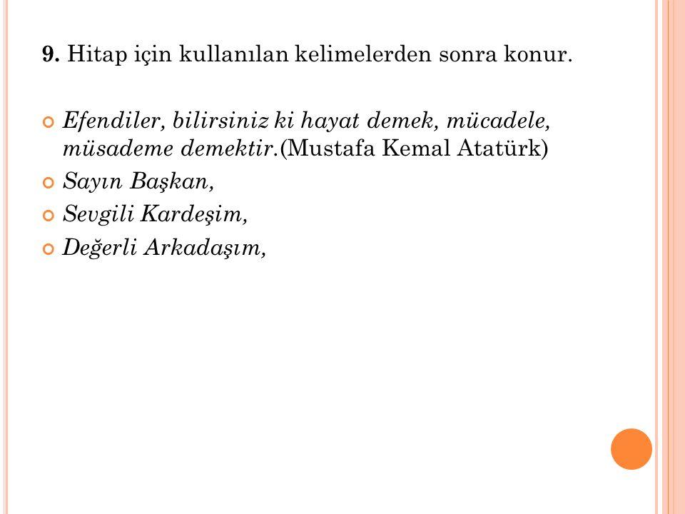 9. Hitap için kullanılan kelimelerden sonra konur. Efendiler, bilirsiniz ki hayat demek, mücadele, müsademe demektir. (Mustafa Kemal Atatürk) Sayın Ba