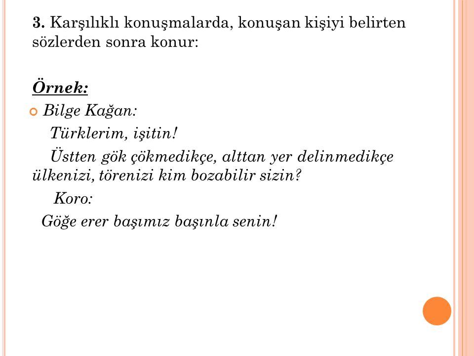 3. Karşılıklı konuşmalarda, konuşan kişiyi belirten sözlerden sonra konur: Örnek: Bilge Kağan: Türklerim, işitin! Üstten gök çökmedikçe, alttan yer de