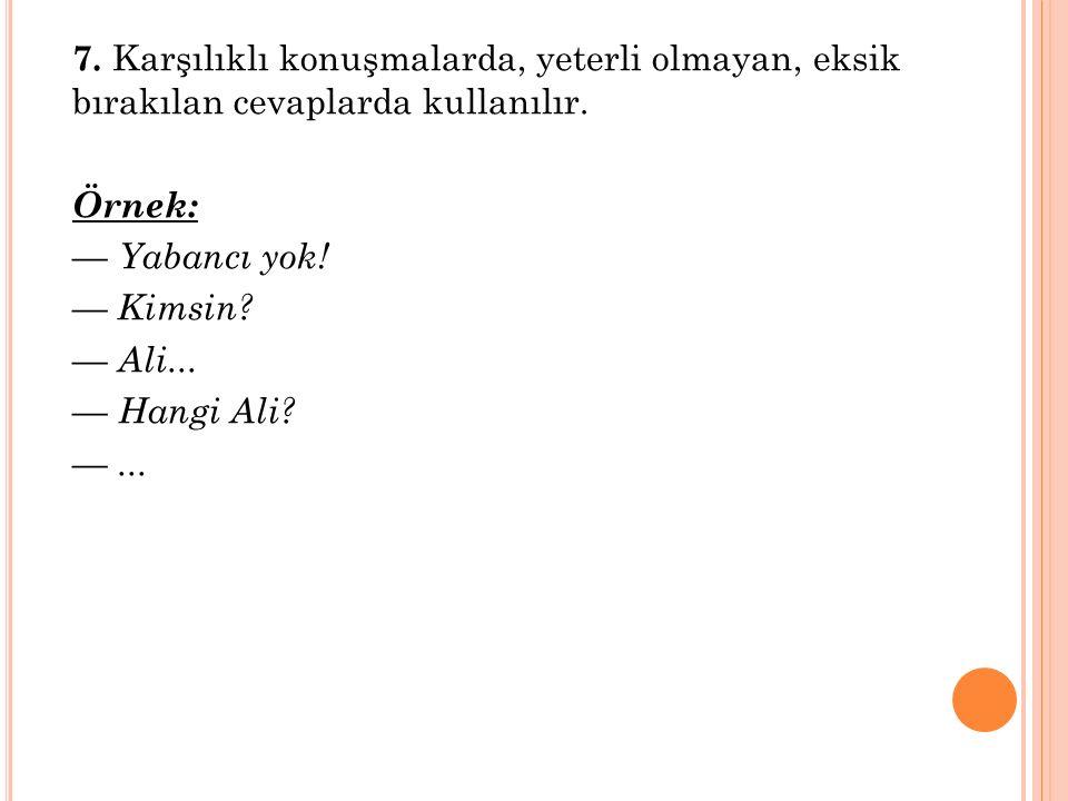 7. Karşılıklı konuşmalarda, yeterli olmayan, eksik bırakılan cevaplarda kullanılır. Örnek: — Yabancı yok! — Kimsin? — Ali... — Hangi Ali? —...