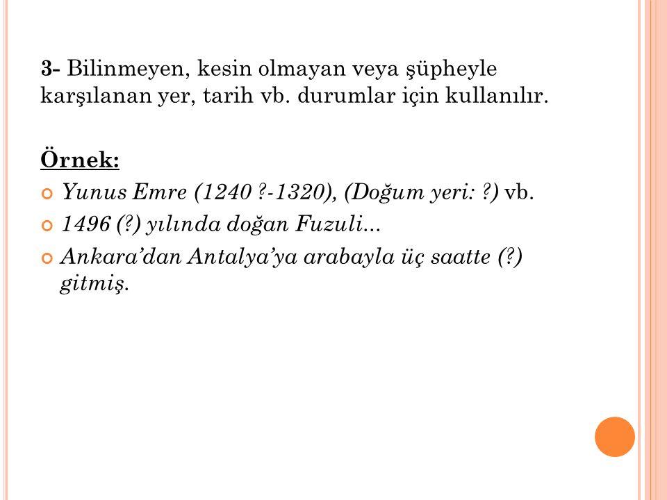 3- Bilinmeyen, kesin olmayan veya şüpheyle karşılanan yer, tarih vb. durumlar için kullanılır. Örnek: Yunus Emre (1240 ?-1320), (Doğum yeri: ?) vb. 14