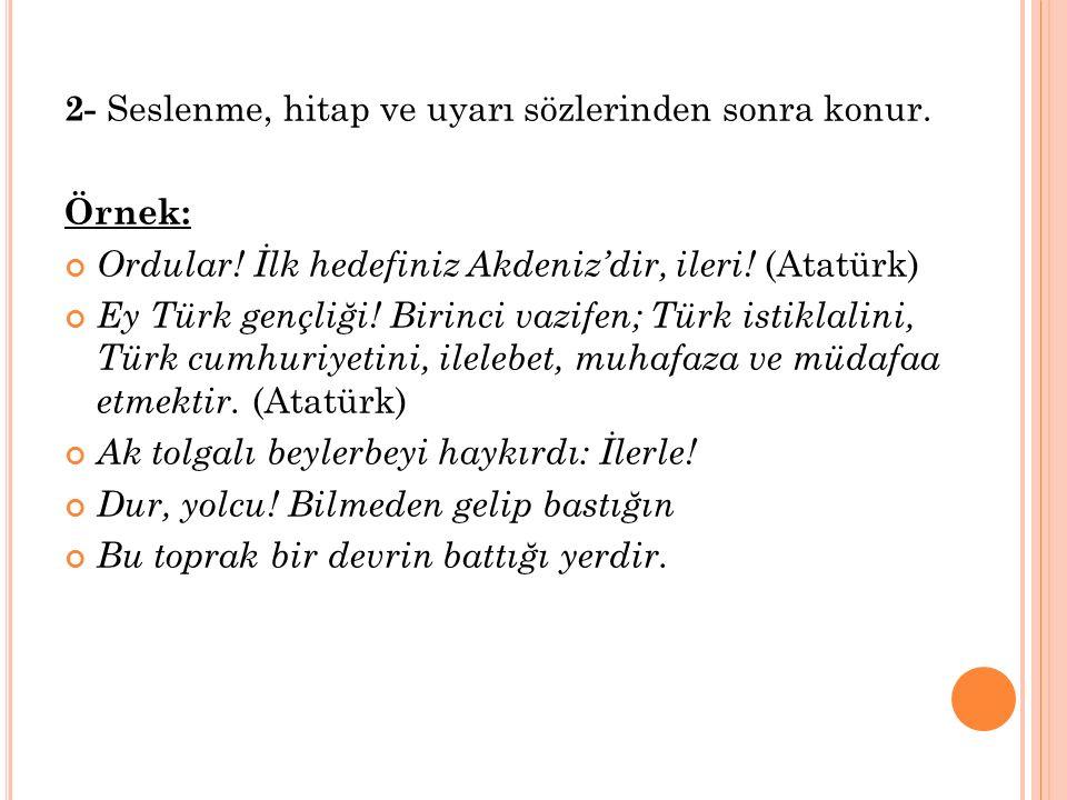 2- Seslenme, hitap ve uyarı sözlerinden sonra konur. Örnek: Ordular! İlk hedefiniz Akdeniz'dir, ileri! (Atatürk) Ey Türk gençliği! Birinci vazifen; Tü