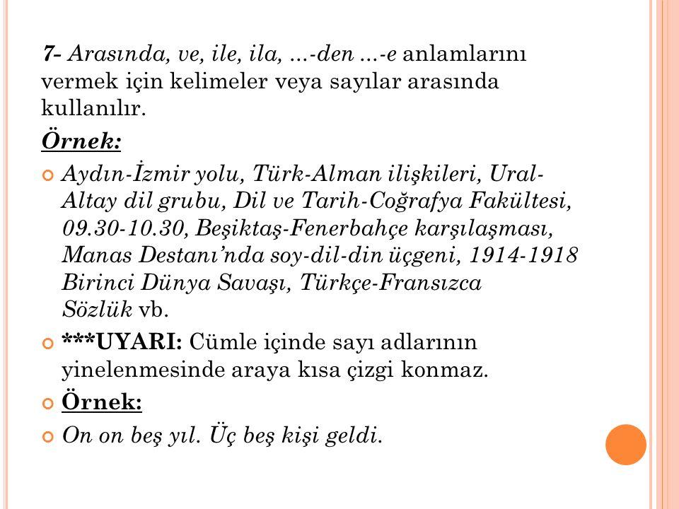 7- Arasında, ve, ile, ila,...-den...-e anlamlarını vermek için kelimeler veya sayılar arasında kullanılır. Örnek: Aydın-İzmir yolu, Türk-Alman ilişkil