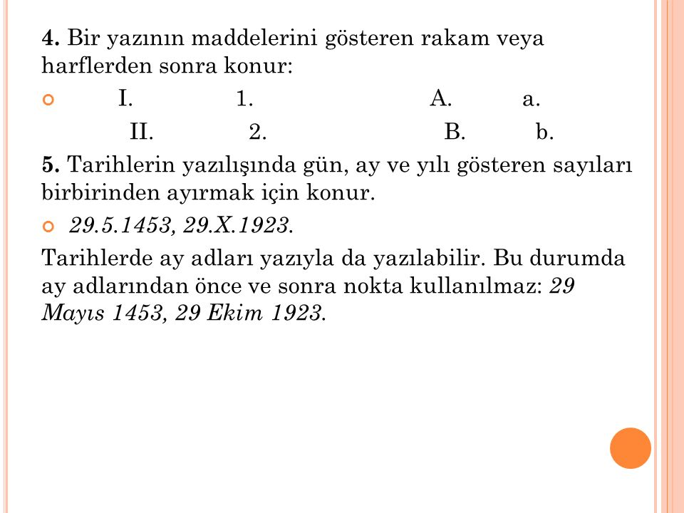 4. Bir yazının maddelerini gösteren rakam veya harflerden sonra konur: I. 1. A. a. II. 2. B. b. 5. Tarihlerin yazılışında gün, ay ve yılı gösteren say