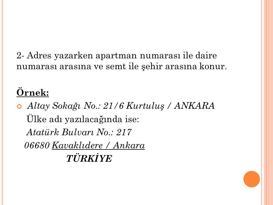 2- Adres yazarken apartman numarası ile daire numarası arasına ve semt ile şehir arasına konur. Örnek: Altay Sokağı No.: 21/6 Kurtuluş / ANKARA Ülke a