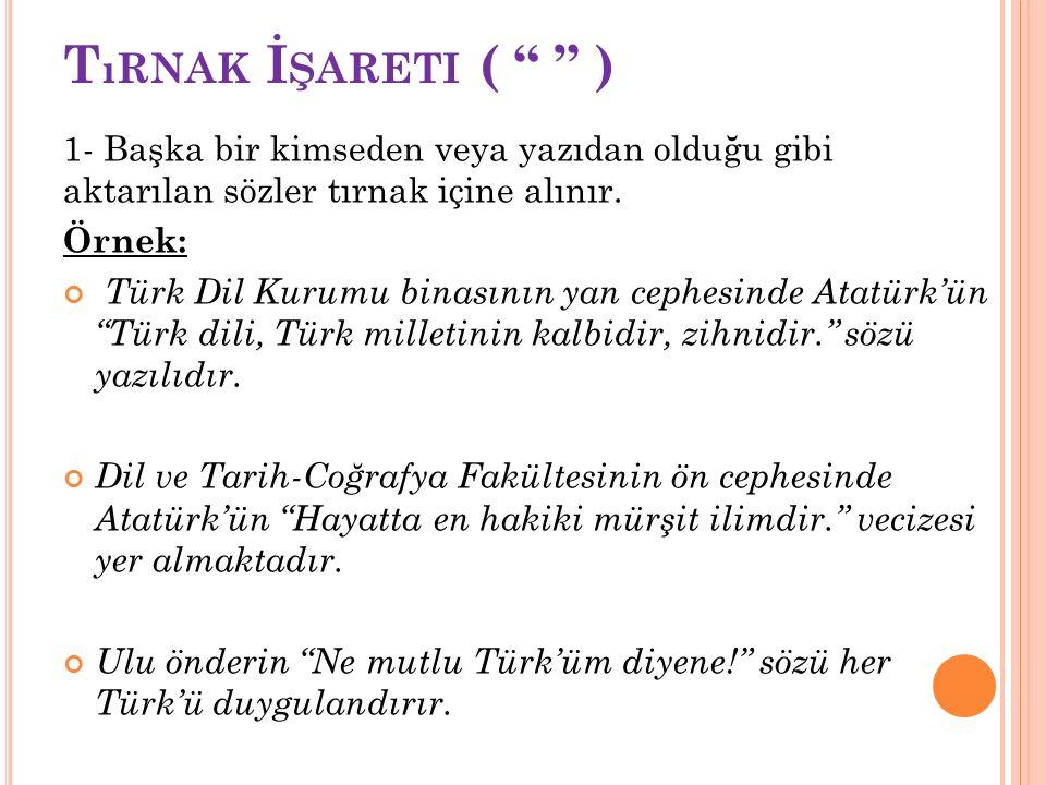 """T ıRNAK İ ŞARETI ( """" """" ) 1- Başka bir kimseden veya yazıdan olduğu gibi aktarılan sözler tırnak içine alınır. Örnek: Türk Dil Kurumu binasının yan ce"""