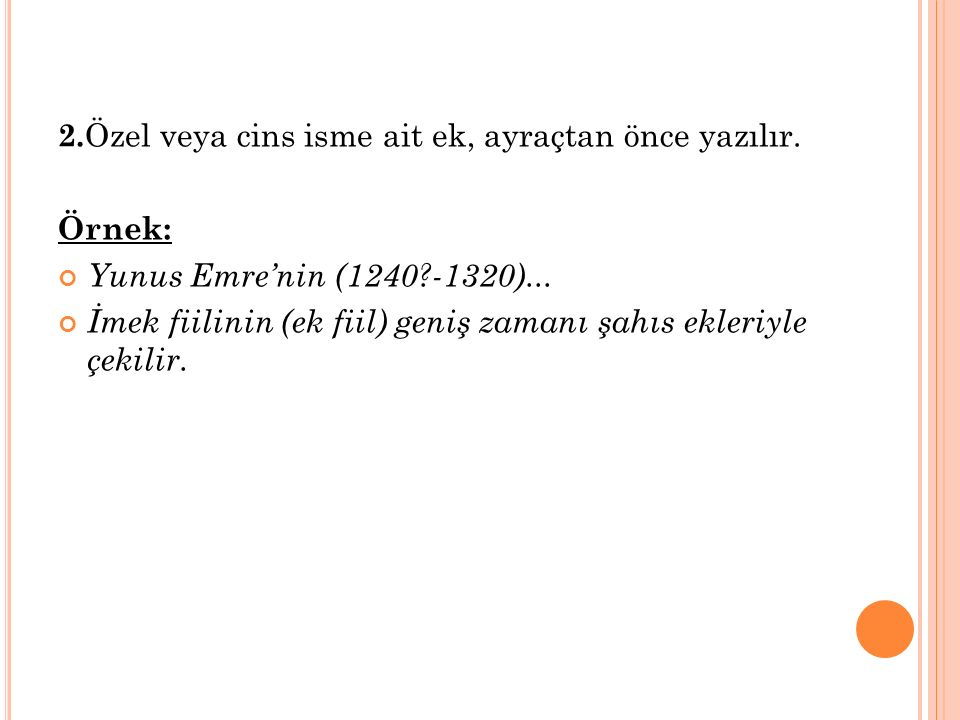 2. Özel veya cins isme ait ek, ayraçtan önce yazılır. Örnek: Yunus Emre'nin (1240?-1320)... İmek fiilinin (ek fiil) geniş zamanı şahıs ekleriyle çekil