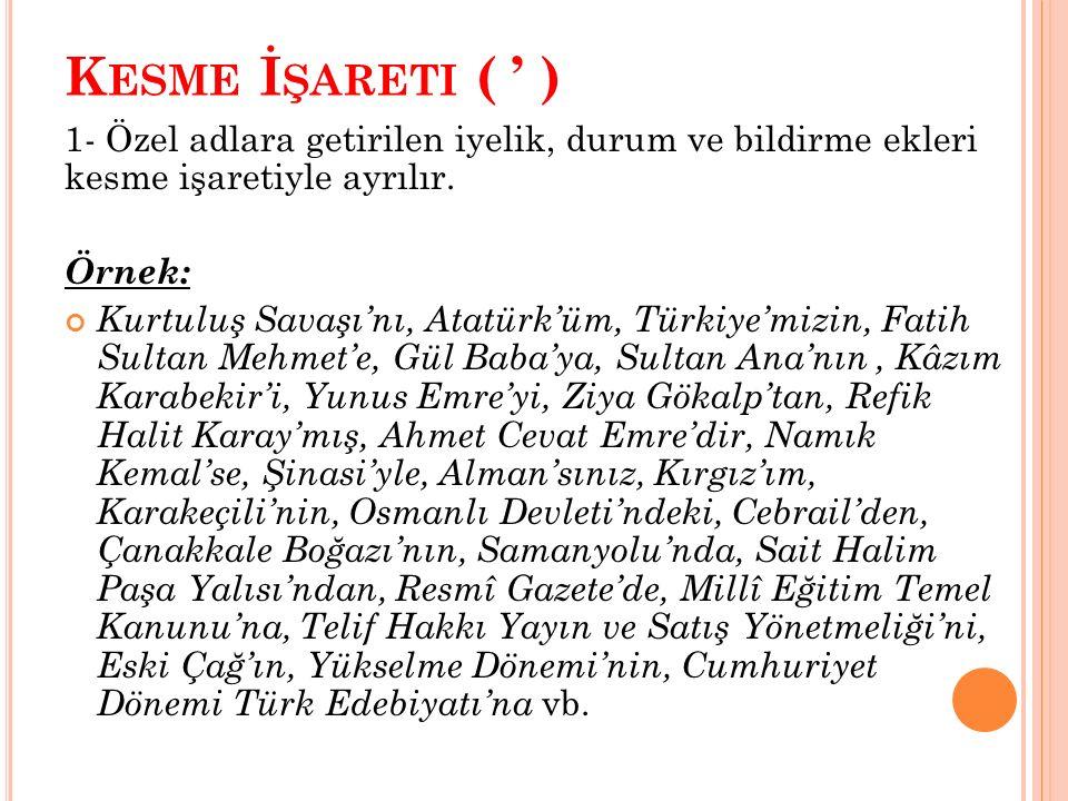 K ESME İ ŞARETI ( ' ) 1- Özel adlara getirilen iyelik, durum ve bildirme ekleri kesme işaretiyle ayrılır. Örnek: Kurtuluş Savaşı'nı, Atatürk'üm, Türki