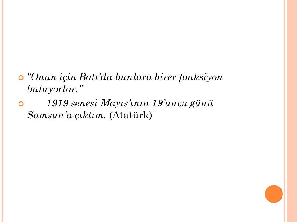 Onun için Batı'da bunlara birer fonksiyon buluyorlar. 1919 senesi Mayıs'ının 19'uncu günü Samsun'a çıktım.