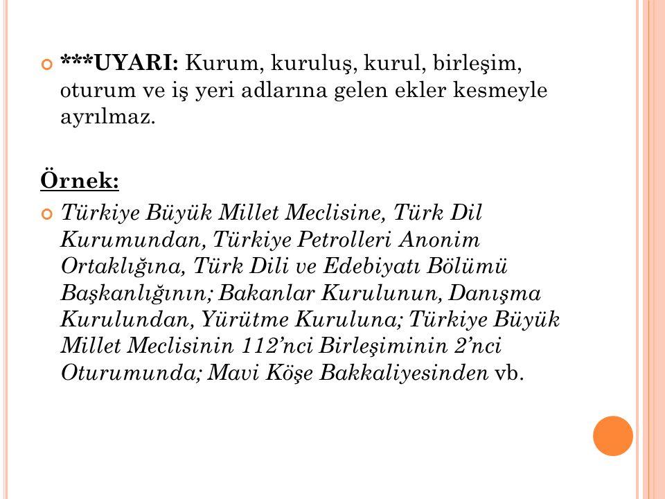 ***UYARI: Kurum, kuruluş, kurul, birleşim, oturum ve iş yeri adlarına gelen ekler kesmeyle ayrılmaz. Örnek: Türkiye Büyük Millet Meclisine, Türk Dil K