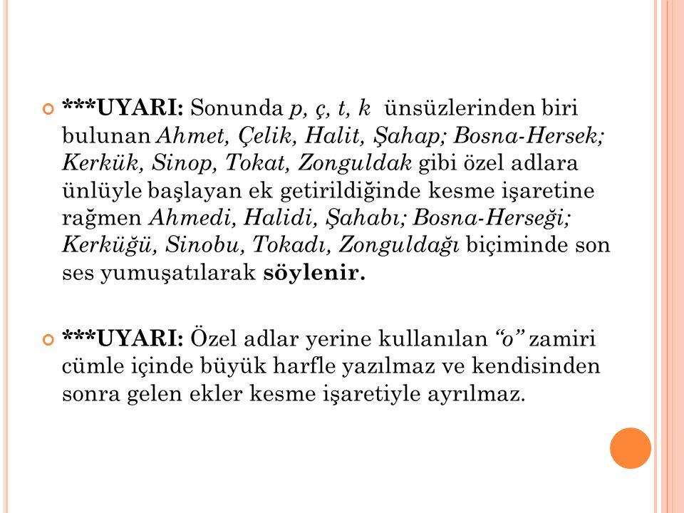 ***UYARI: Sonunda p, ç, t, k ünsüzlerinden biri bulunan Ahmet, Çelik, Halit, Şahap; Bosna-Hersek; Kerkük, Sinop, Tokat, Zonguldak gibi özel adlara ünl