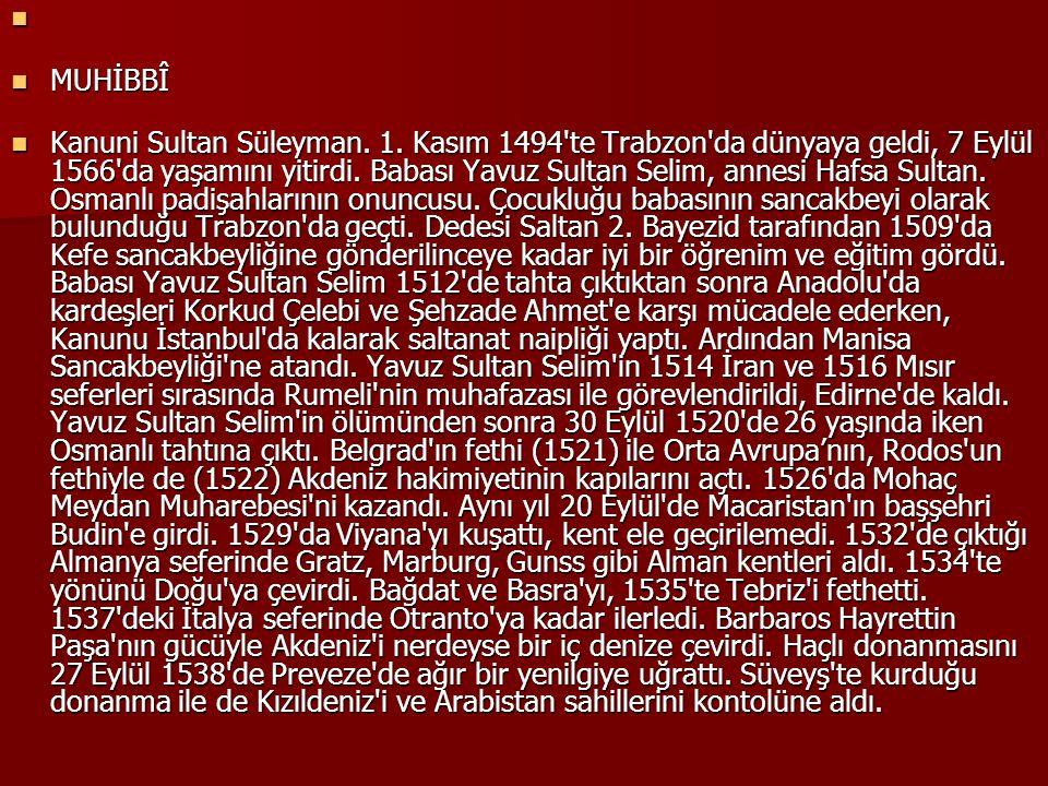 MUHİBBÎ MUHİBBÎ Kanuni Sultan Süleyman. 1. Kasım 1494'te Trabzon'da dünyaya geldi, 7 Eylül 1566'da yaşamını yitirdi. Babası Yavuz Sultan Selim, annesi