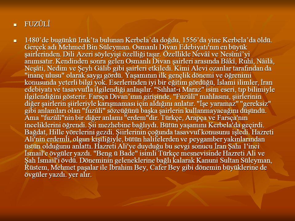 FUZÛLÎ FUZÛLÎ 1480'de bugünkü Irak'ta bulunan Kerbela'da doğdu, 1556'da yine Kerbela'da öldü. Gerçek adı Mehmed Bin Süleyman. Osmanlı Divan Edebiyatı'